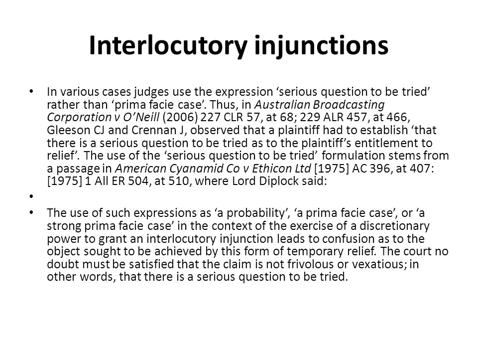 Interlocutory injunctions In various cases judges use the expression 'serious question to be tried' rather than 'prima facie case'. Thus, in Australia