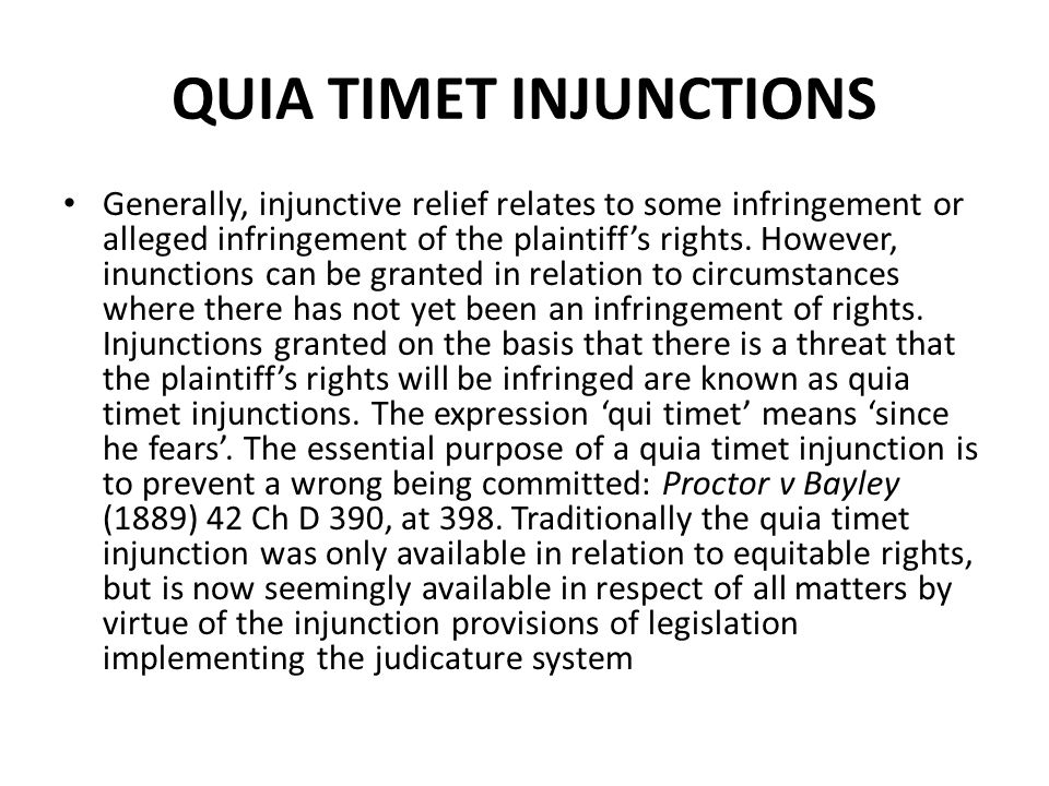 QUIA TIMET INJUNCTIONS Generally, injunctive relief relates to some infringement or alleged infringement of the plaintiff's rights. However, inunction