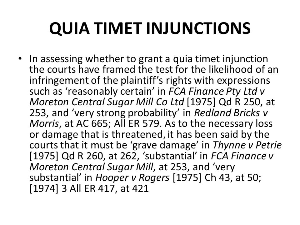 QUIA TIMET INJUNCTIONS In assessing whether to grant a quia timet injunction the courts have framed the test for the likelihood of an infringement of