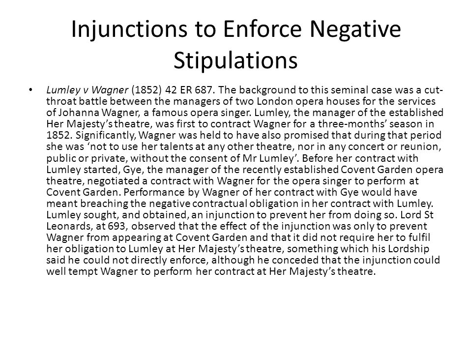 Injunctions to Enforce Negative Stipulations Lumley v Wagner (1852) 42 ER 687. The background to this seminal case was a cut- throat battle between th