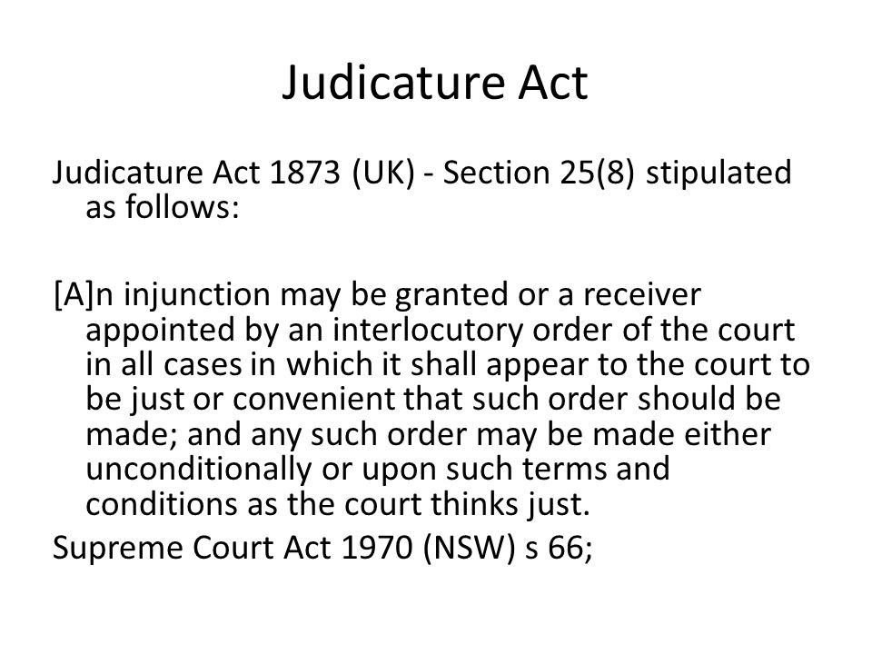Judicature Act Judicature Act 1873 (UK) - Section 25(8) stipulated as follows: [A]n injunction may be granted or a receiver appointed by an interlocut