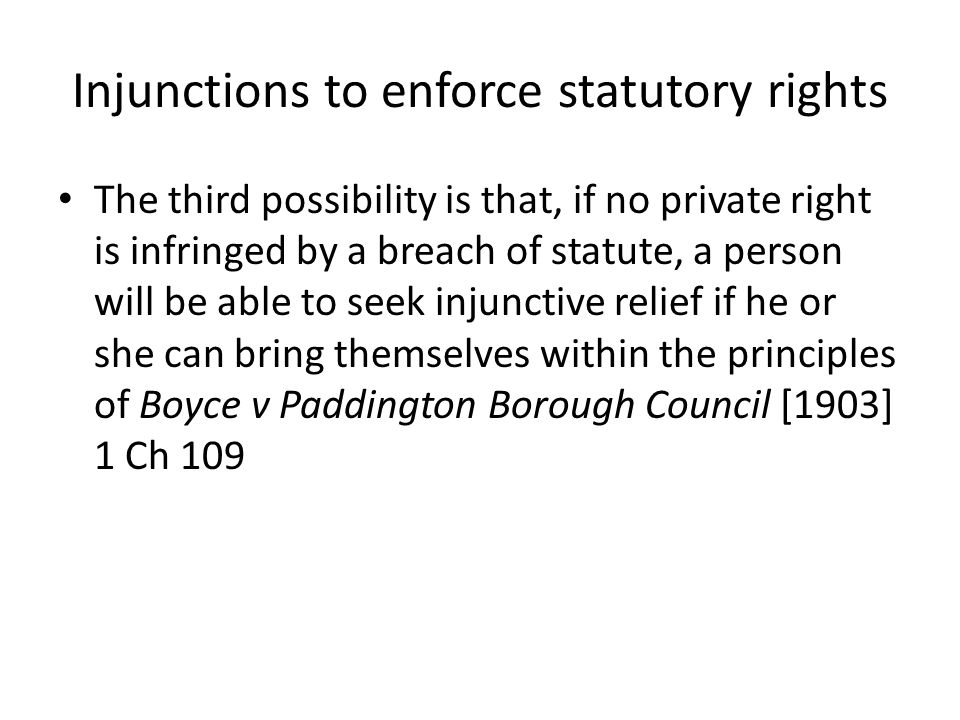 Injunctions to enforce statutory rights The third possibility is that, if no private right is infringed by a breach of statute, a person will be able