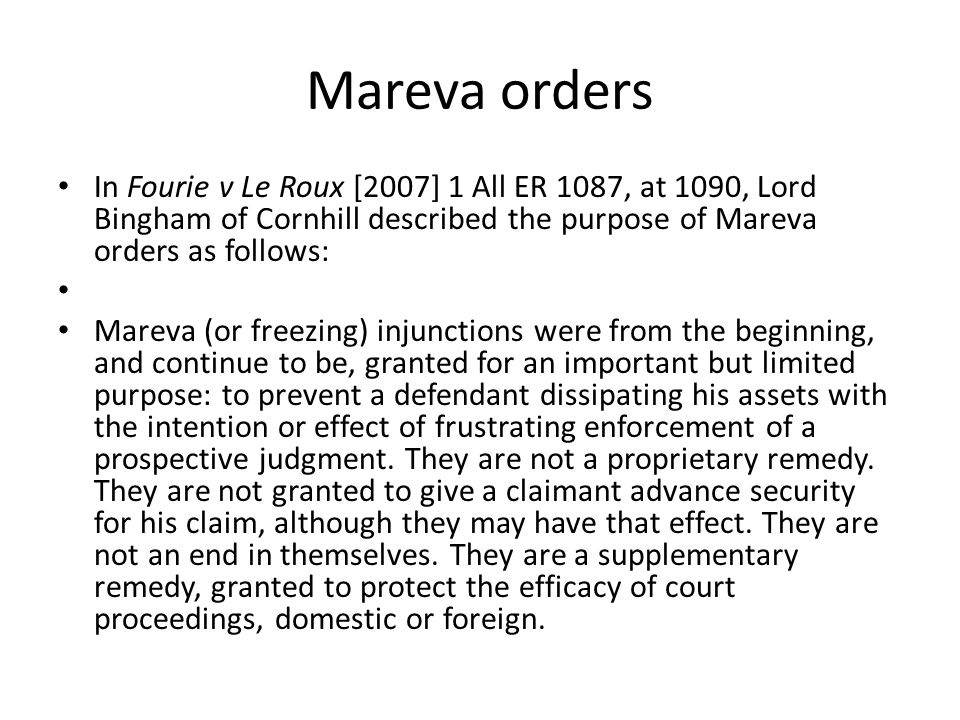 Mareva orders In Fourie v Le Roux [2007] 1 All ER 1087, at 1090, Lord Bingham of Cornhill described the purpose of Mareva orders as follows: Mareva (o