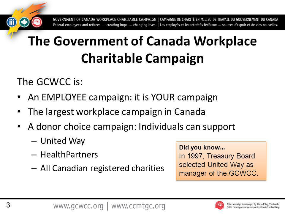 The Government of Canada Workplace Charitable Campaign The GCWCC is: An EMPLOYEE campaign: it is YOUR campaign The largest workplace campaign in Canada A donor choice campaign: Individuals can support – United Way – HealthPartners – All Canadian registered charities 3 Did you know… In 1997, Treasury Board selected United Way as manager of the GCWCC.