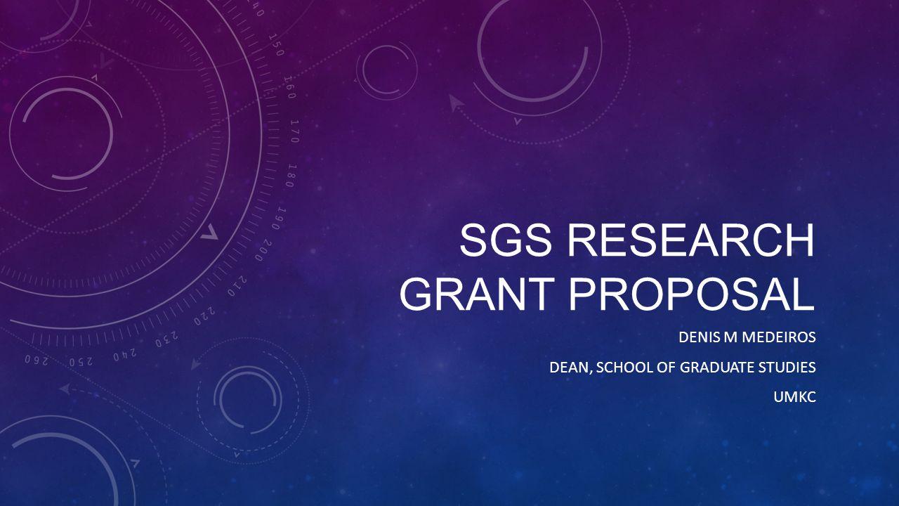 SGS RESEARCH GRANT PROPOSAL DENIS M MEDEIROS DEAN, SCHOOL OF GRADUATE STUDIES UMKC