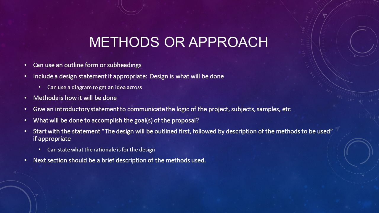 METHODS OR APPROACH (CONT'D) Methods can include issues such as the following Recruitment of subjects Type of animals used and what will be done Development of a questionnaire and determining its validity Statistics used to analyze data Timeline