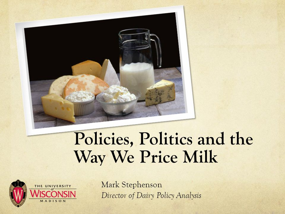 Policies, Politics and the Way We Price Milk Mark Stephenson Director of Dairy Policy Analysis