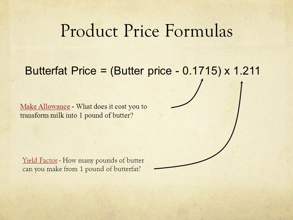 Product Price Formulas Butterfat Price = (Butter price - 0.1715) x 1.211 Make Allowance Make Allowance - What does it cost you to transform milk into 1 pound of butter.