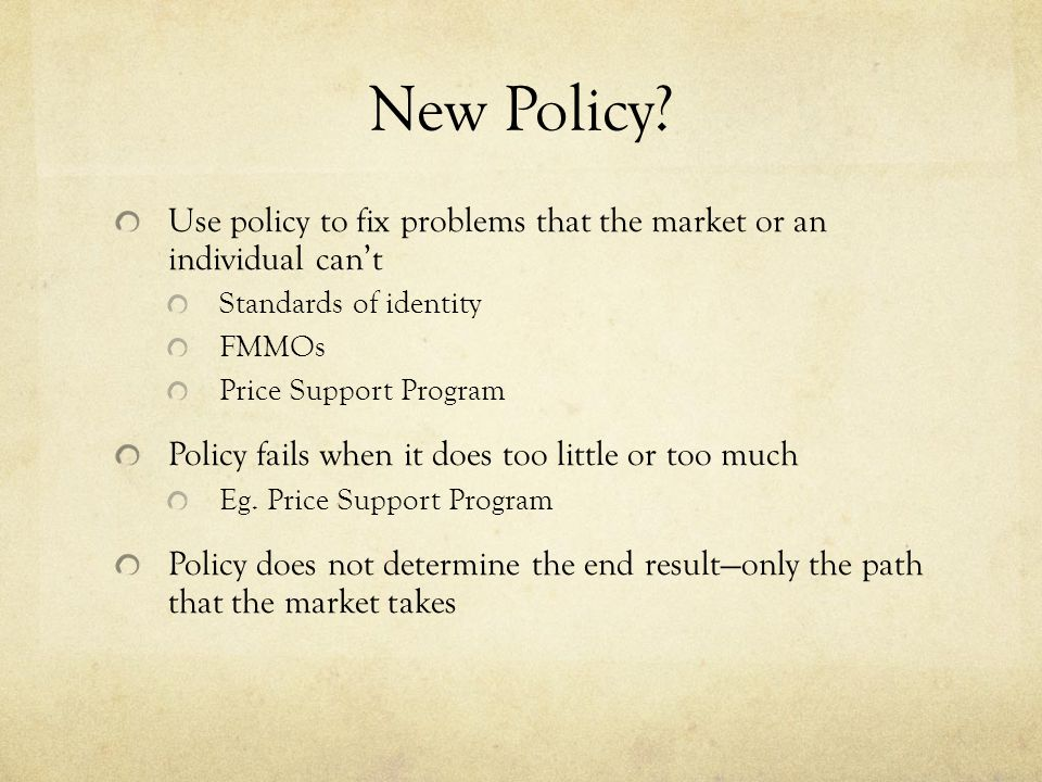 Use policy to fix problems that the market or an individual can't Standards of identity FMMOs Price Support Program Policy fails when it does too little or too much Eg.