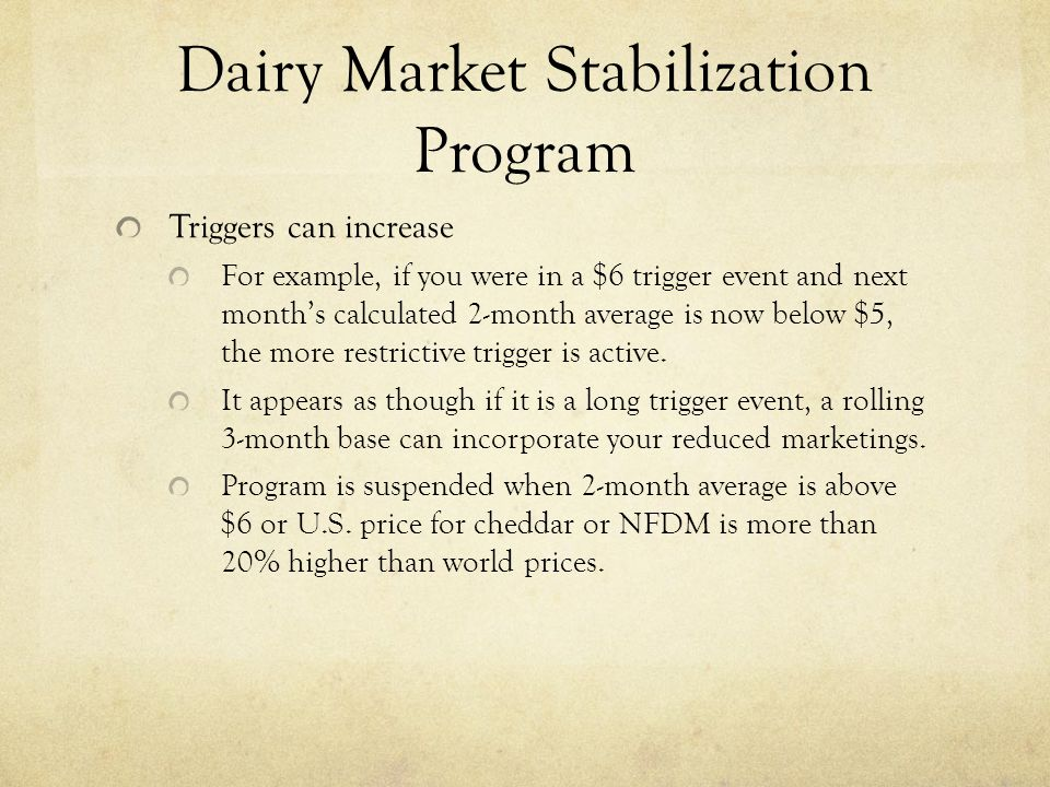 Dairy Market Stabilization Program Triggers can increase For example, if you were in a $6 trigger event and next month's calculated 2-month average is now below $5, the more restrictive trigger is active.