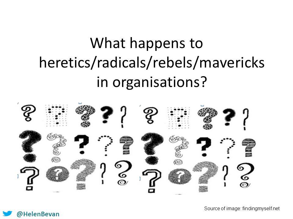@HelenBevan What happens to heretics/radicals/rebels/mavericks in organisations.