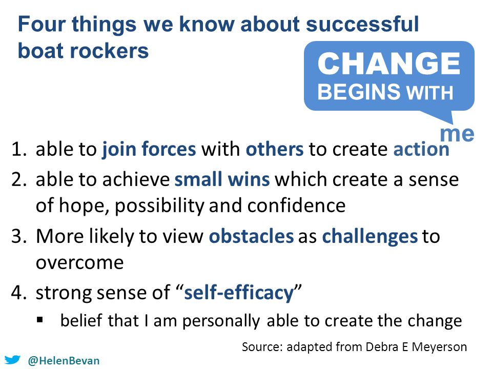 @HelenBevan 1.able to join forces with others to create action 2.able to achieve small wins which create a sense of hope, possibility and confidence 3.More likely to view obstacles as challenges to overcome 4.strong sense of self-efficacy  belief that I am personally able to create the change Four things we know about successful boat rockers Source: adapted from Debra E Meyerson CHANGE me BEGINS WITH