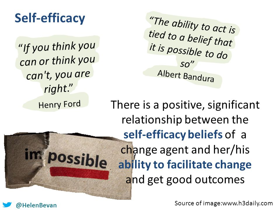 @HelenBevan Self-efficacy If you think you can or think you can t, you are right. Henry Ford The ability to act is tied to a belief that it is possible to do so Albert Bandura There is a positive, significant relationship between the self-efficacy beliefs of a change agent and her/his ability to facilitate change and get good outcomes Source of image:www.h3daily.com