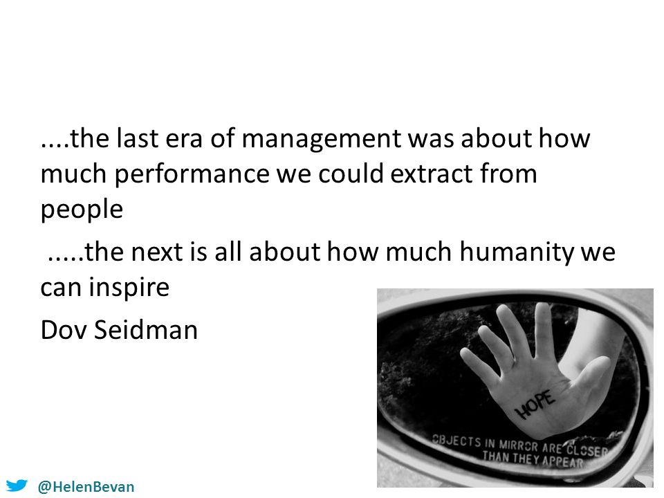 @HelenBevan....the last era of management was about how much performance we could extract from people.....the next is all about how much humanity we c
