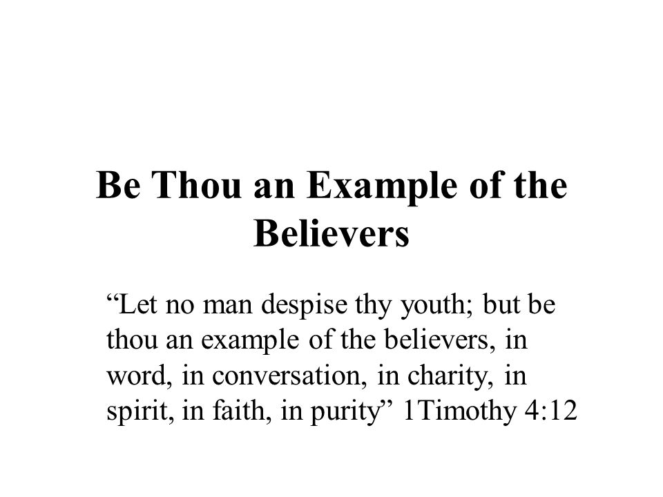 Be Thou an Example of the Believers Let no man despise thy youth; but be thou an example of the believers, in word, in conversation, in charity, in spirit, in faith, in purity 1Timothy 4:12