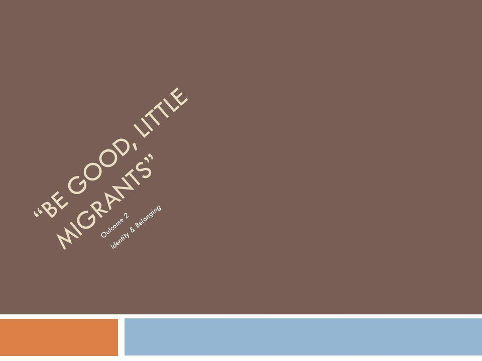 BE GOOD, LITTLE MIGRANTS Outcome 2 Identity & Belonging
