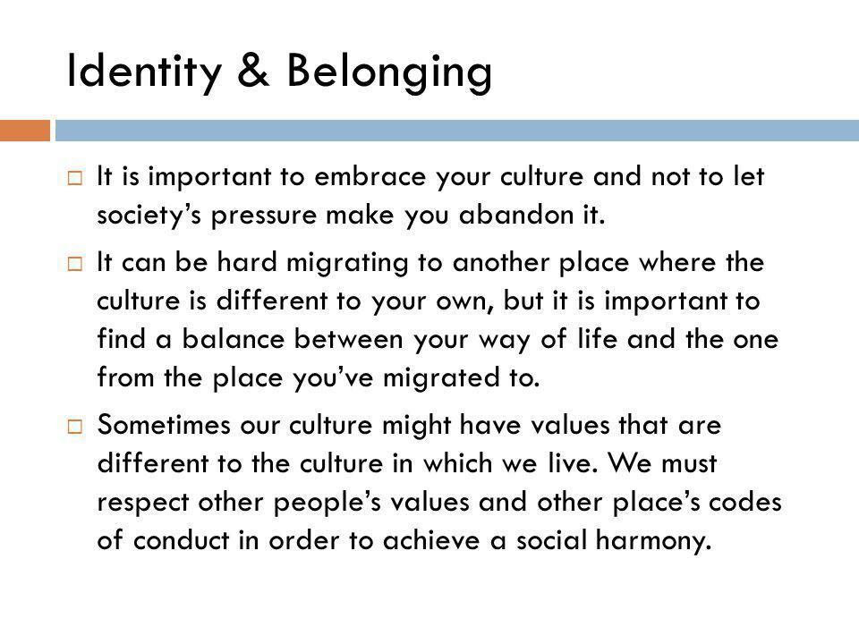 Identity & Belonging  It is important to embrace your culture and not to let society's pressure make you abandon it.