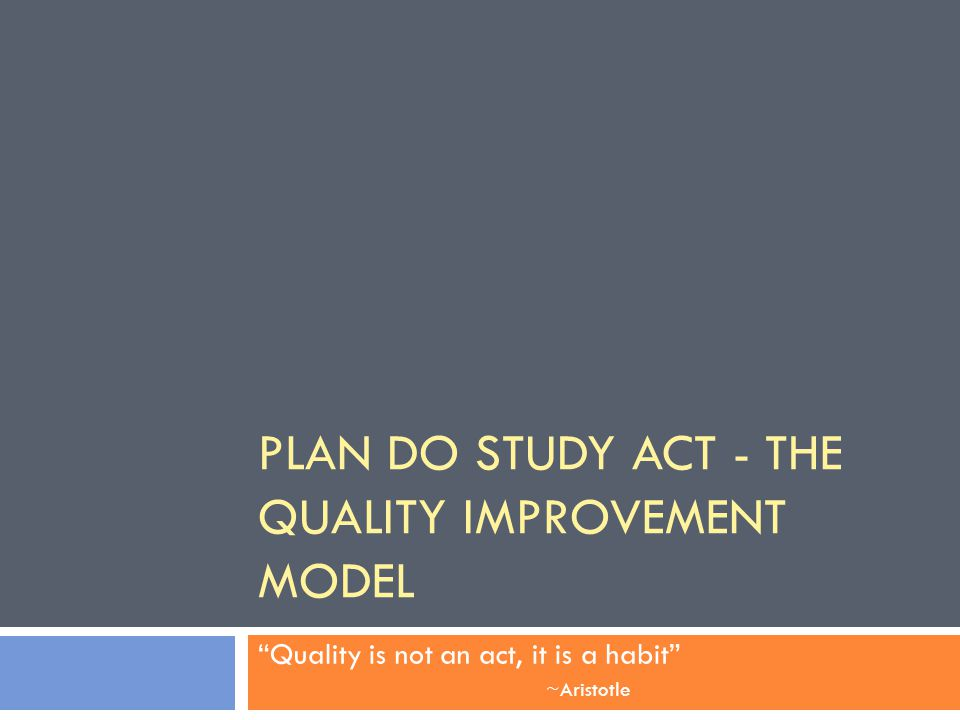 PLAN DO STUDY ACT - THE QUALITY IMPROVEMENT MODEL Quality is not an act, it is a habit ~Aristotle