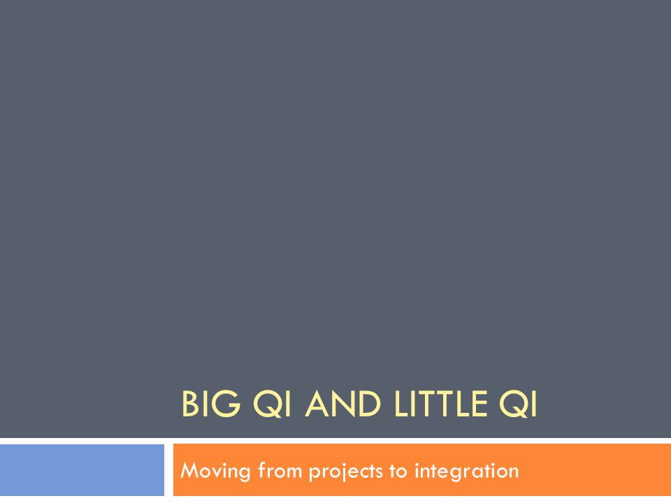 BIG QI AND LITTLE QI Moving from projects to integration