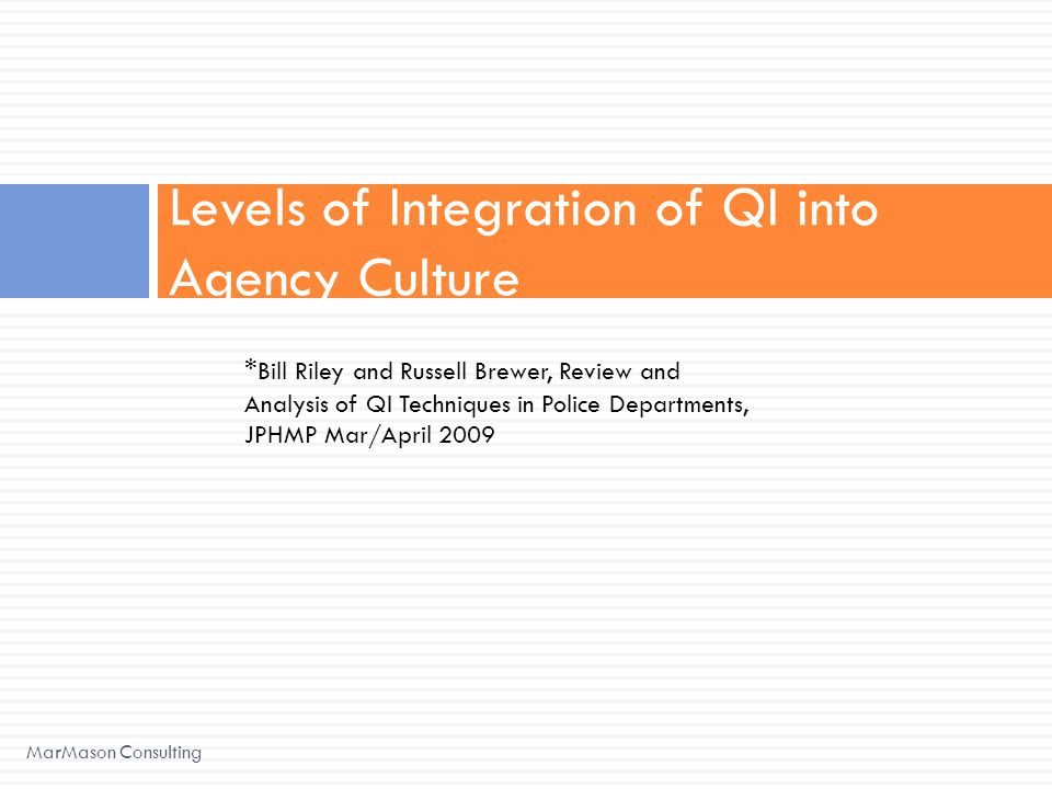 Levels of Integration of QI into Agency Culture MarMason Consulting * Bill Riley and Russell Brewer, Review and Analysis of QI Techniques in Police Departments, JPHMP Mar/April 2009