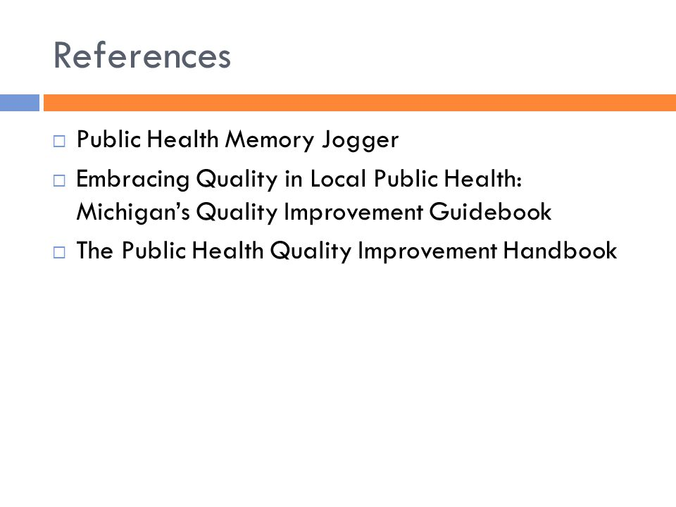References  Public Health Memory Jogger  Embracing Quality in Local Public Health: Michigan's Quality Improvement Guidebook  The Public Health Quality Improvement Handbook
