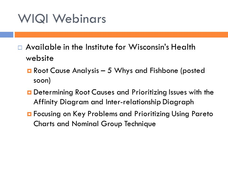 WIQI Webinars  Available in the Institute for Wisconsin's Health website  Root Cause Analysis – 5 Whys and Fishbone (posted soon)  Determining Root Causes and Prioritizing Issues with the Affinity Diagram and Inter-relationship Diagraph  Focusing on Key Problems and Prioritizing Using Pareto Charts and Nominal Group Technique