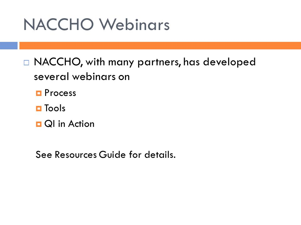 NACCHO Webinars  NACCHO, with many partners, has developed several webinars on  Process  Tools  QI in Action See Resources Guide for details.