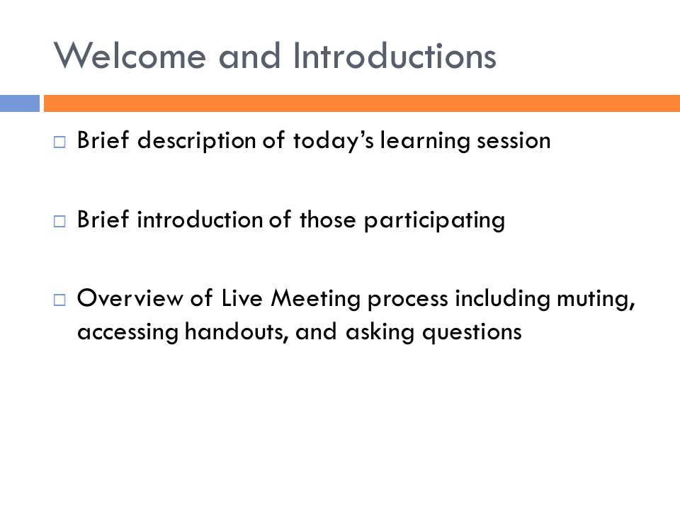 Welcome and Introductions  Brief description of today's learning session  Brief introduction of those participating  Overview of Live Meeting process including muting, accessing handouts, and asking questions
