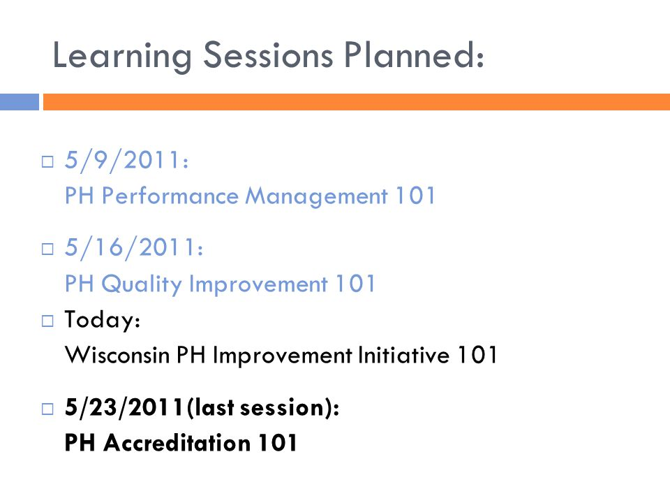 Learning Sessions Planned:  5/9/2011: PH Performance Management 101  5/16/2011: PH Quality Improvement 101  Today: Wisconsin PH Improvement Initiative 101  5/23/2011(last session): PH Accreditation 101