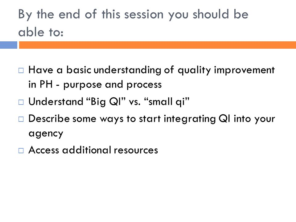 By the end of this session you should be able to:  Have a basic understanding of quality improvement in PH - purpose and process  Understand Big QI vs.