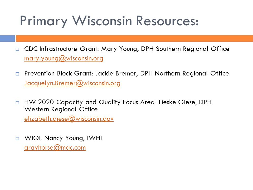 Primary Wisconsin Resources:  CDC Infrastructure Grant: Mary Young, DPH Southern Regional Office mary.young@wisconsin.org  Prevention Block Grant: Jackie Bremer, DPH Northern Regional Office Jacquelyn.Bremer@wisconsin.org  HW 2020 Capacity and Quality Focus Area: Lieske Giese, DPH Western Regional Office elizabeth.giese@wisconsin.gov  WIQI: Nancy Young, IWHI grayhorse@mac.com