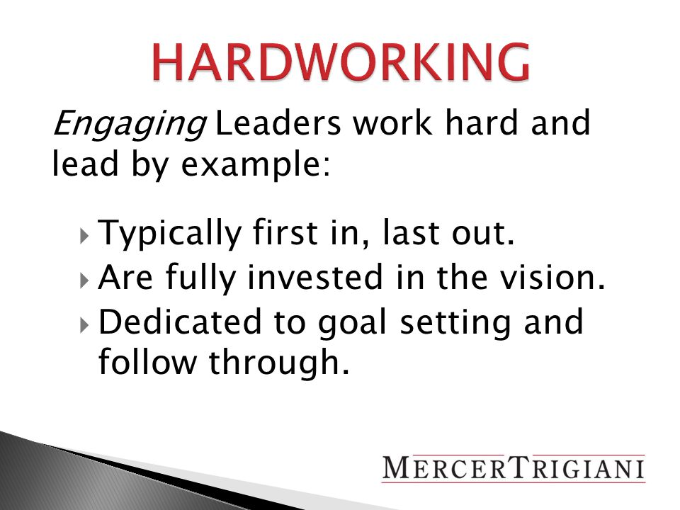 Engaging Leaders work hard and lead by example:  Typically first in, last out.
