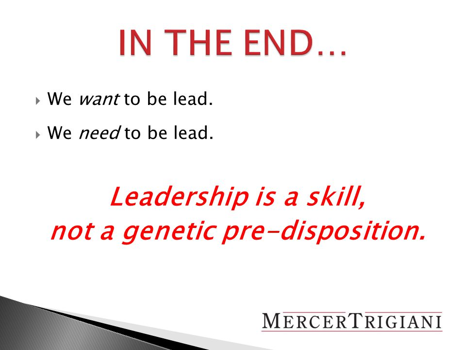  We want to be lead.  We need to be lead. Leadership is a skill, not a genetic pre-disposition.
