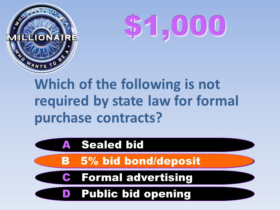 Which of the following is not required by state law for formal purchase contracts? B 5% bid bond/deposit A Sealed bid C Formal advertising D Public bi