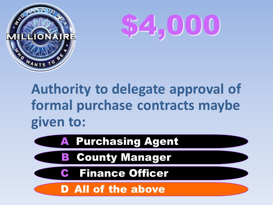 $4,000 Authority to delegate approval of formal purchase contracts maybe given to: B County Manager A Purchasing Agent C Finance Officer D All of the