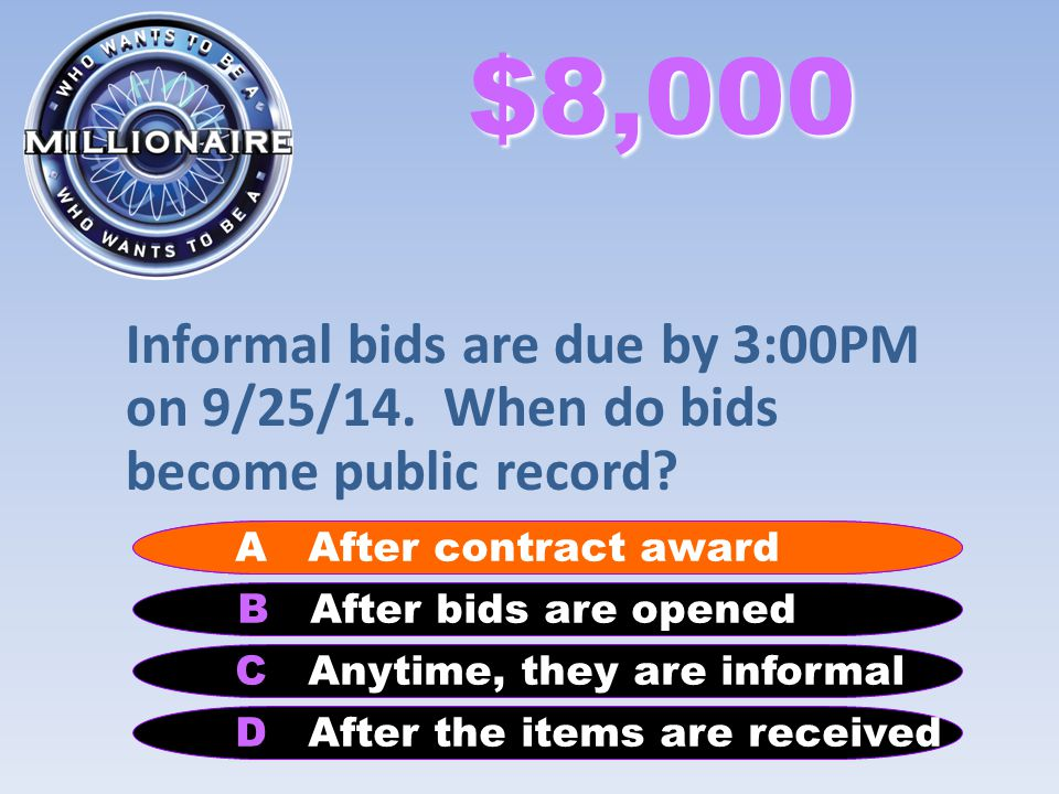 $8,000 Informal bids are due by 3:00PM on 9/25/14. When do bids become public record? B After bids are opened A After contract award C Anytime, they a
