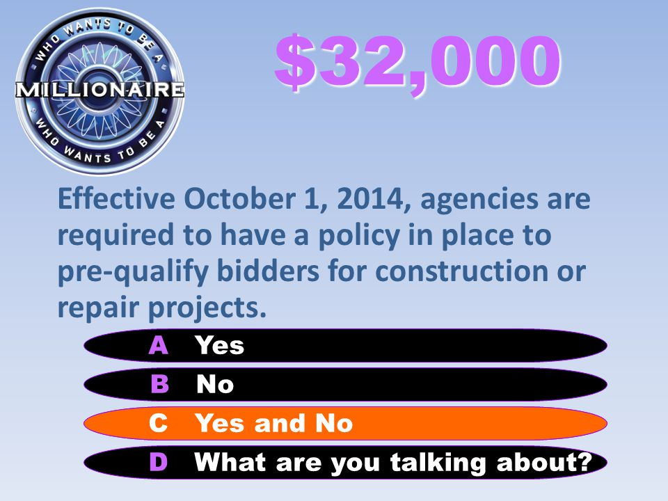 $32,000 Effective October 1, 2014, agencies are required to have a policy in place to pre-qualify bidders for construction or repair projects. B No A