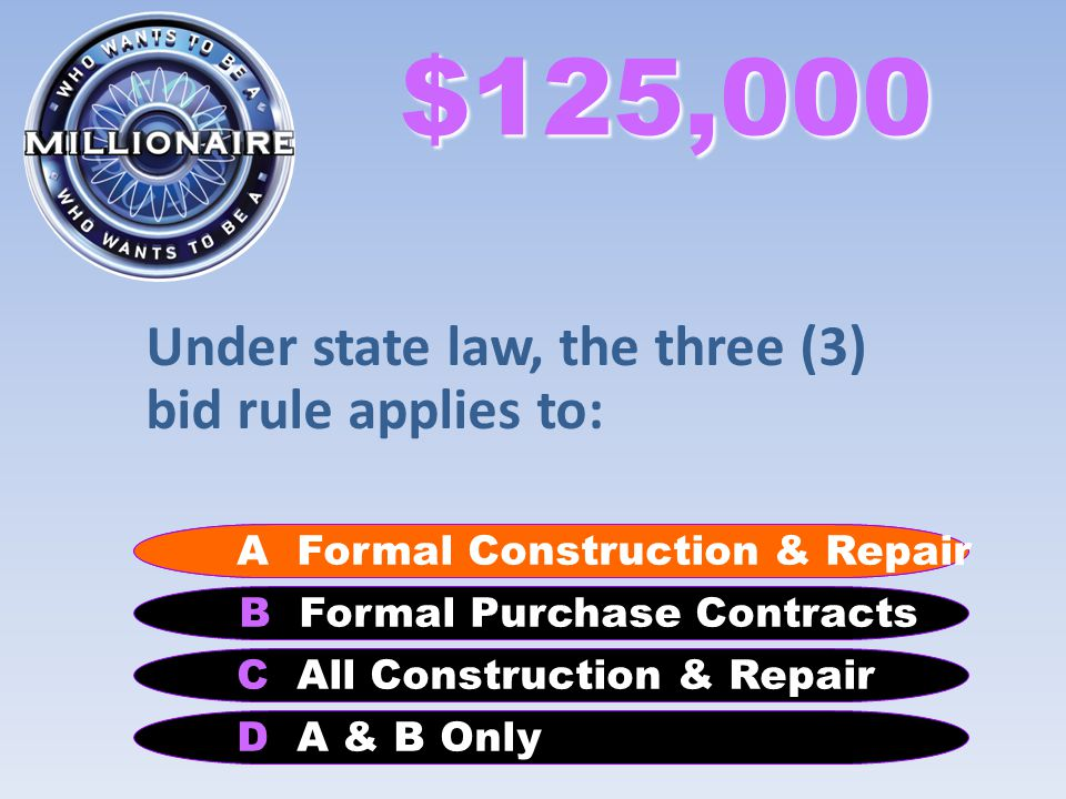 $125,000 Under state law, the three (3) bid rule applies to: B Formal Purchase Contracts A Formal Construction & Repair C All Construction & Repair D