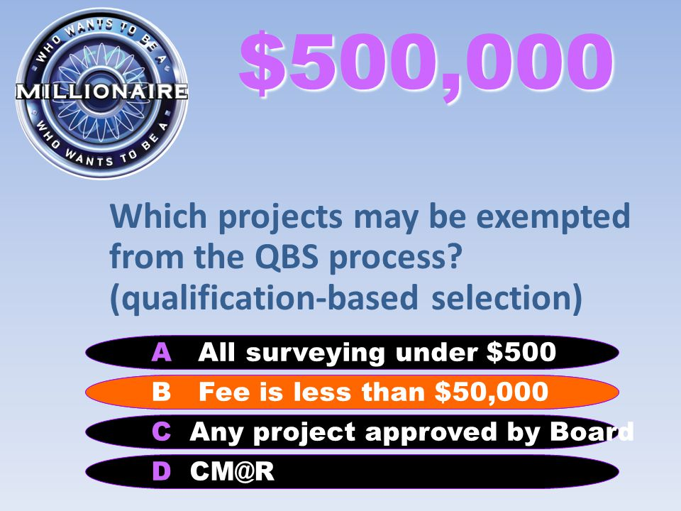 $500,000 Which projects may be exempted from the QBS process? (qualification-based selection) B Performance Specification A All surveying under $500 C
