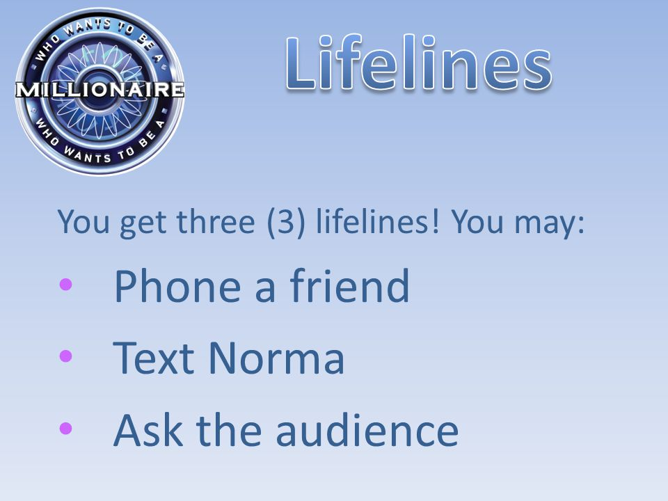 You get three (3) lifelines! You may: Phone a friend Text Norma Ask the audience