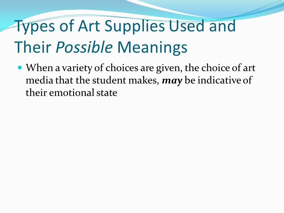 Types of Art Supplies Used and Their Possible Meanings When a variety of choices are given, the choice of art media that the student makes, may be indicative of their emotional state