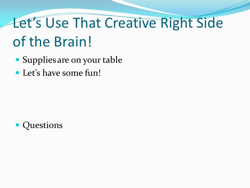 Let's Use That Creative Right Side of the Brain. Supplies are on your table Let's have some fun.
