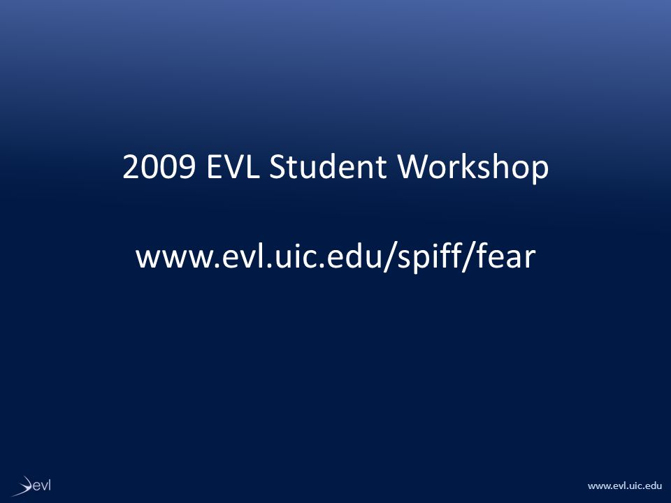 www.evl.uic.edu 2009 EVL Student Workshop www.evl.uic.edu/spiff/fear