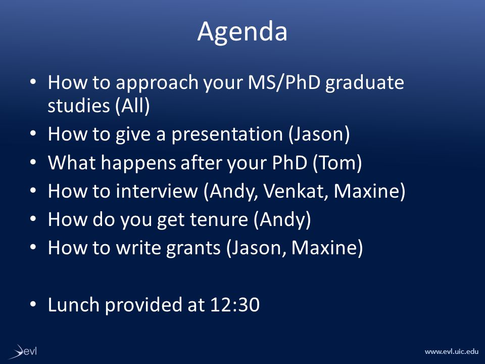 www.evl.uic.edu Agenda How to approach your MS/PhD graduate studies (All) How to give a presentation (Jason) What happens after your PhD (Tom) How to interview (Andy, Venkat, Maxine) How do you get tenure (Andy) How to write grants (Jason, Maxine) Lunch provided at 12:30