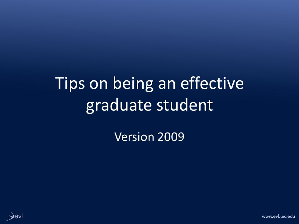 www.evl.uic.edu Tips on being an effective graduate student Version 2009
