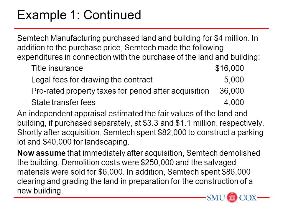 Example 1: Continued Semtech Manufacturing purchased land and building for $4 million. In addition to the purchase price, Semtech made the following e