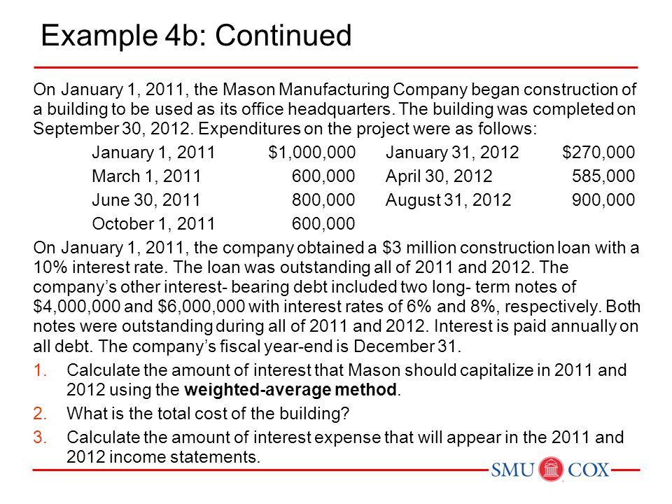 Example 4b: Continued On January 1, 2011, the Mason Manufacturing Company began construction of a building to be used as its office headquarters. The