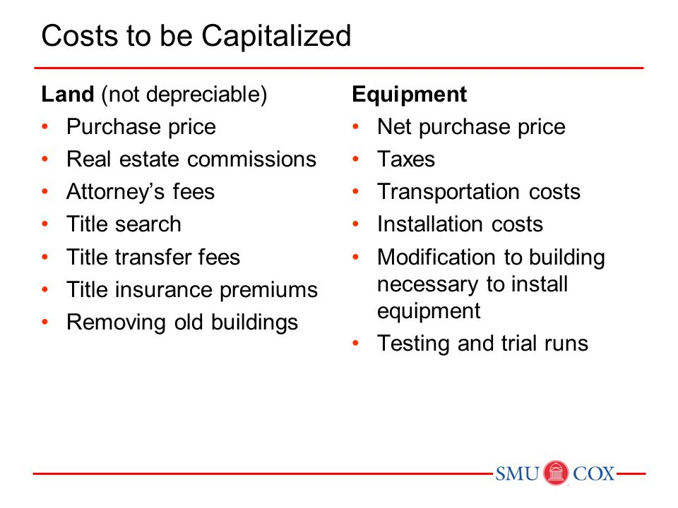 Costs to be Capitalized Land (not depreciable) Purchase price Real estate commissions Attorney's fees Title search Title transfer fees Title insurance