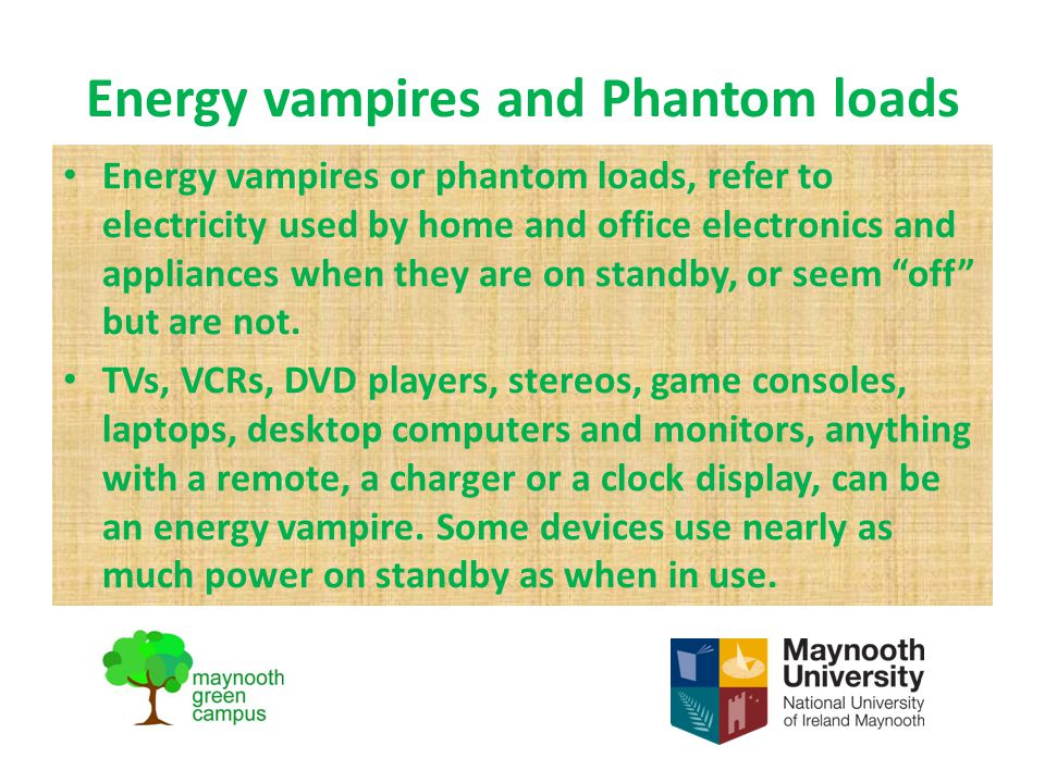 Energy vampires and Phantom loads Energy vampires or phantom loads, refer to electricity used by home and office electronics and appliances when they are on standby, or seem off but are not.