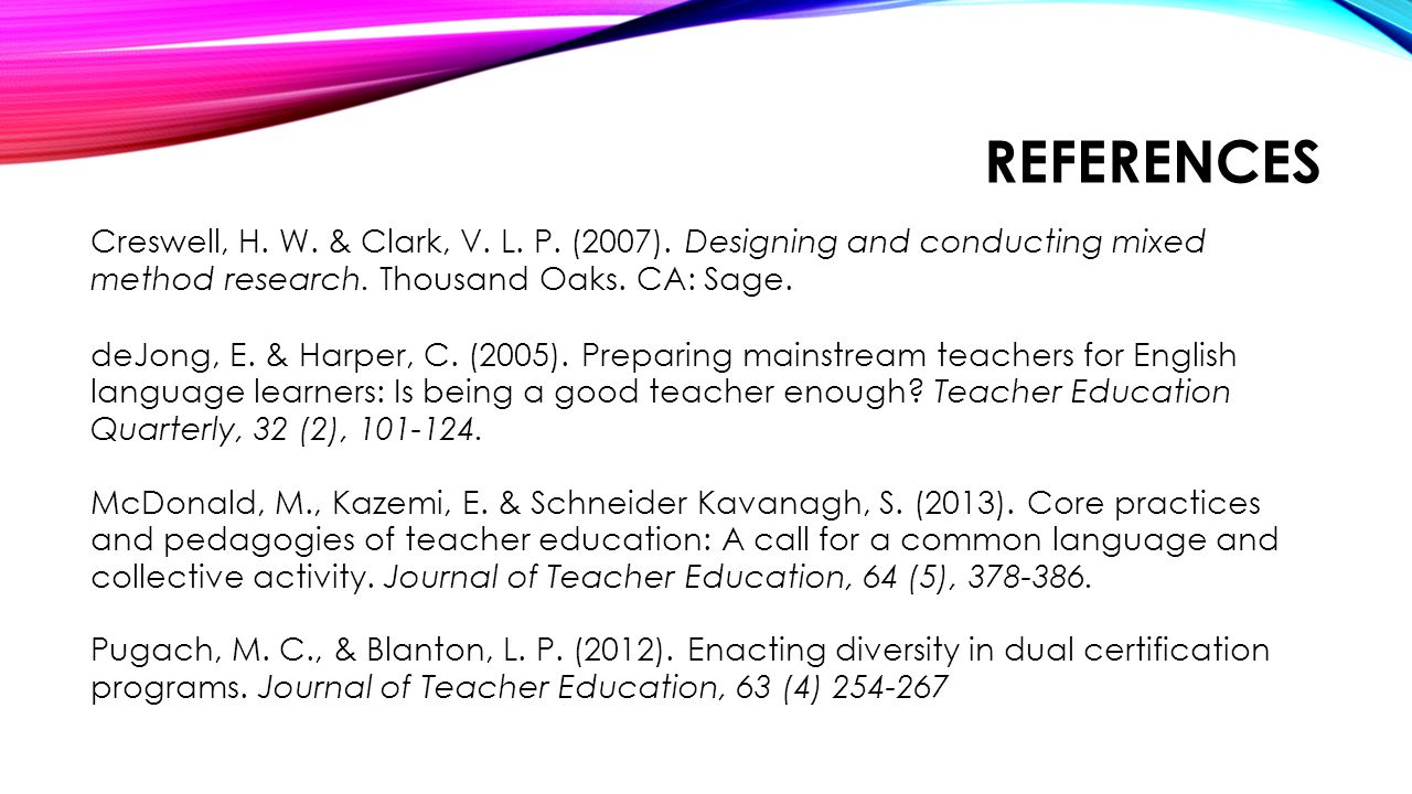 REFERENCES Creswell, H. W. & Clark, V. L. P. (2007). Designing and conducting mixed method research. Thousand Oaks. CA: Sage. deJong, E. & Harper, C.